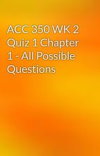 ACC 350 WK 2 Quiz 1 Chapter 1 - All Possible Questions by strexam