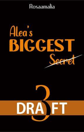Draft 3 - Alea's BIGGEST Secret by rosaamaliaaa