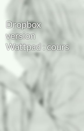 Dropbox version Wattpad : cours by CHAVAlie