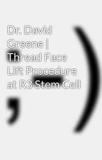Dr. David Greene | Thread Face Lift Procedure at R3 Stem Cell by davidgreenemd