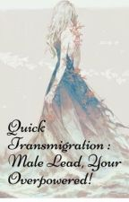 Quick Transmigration: Male lead, Your overpowered! by _LunaCeleste_