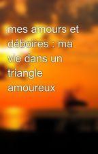 mes amours et déboires : ma vie dans un triangle amoureux by writerofsummertime