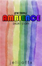 Ambience (Short Story)  by jelijiroffx