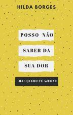 Posso Não Saber da Sua Dor, Mas Quero Te Ajudar by Hilda_Borges
