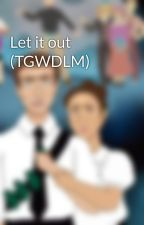 Let it out (TGWDLM) by WritingSpinosaurus