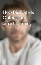 How Big Data Is Optimising Smart Farming by robertsmith36