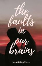 The Faults In Our Brains  by polarizingblues