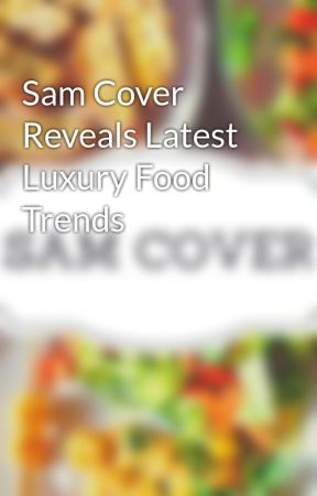 Sam Cover Reveals Latest Luxury Food Trends by samcover