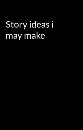 Story ideas i may make by AdaniGambleweed