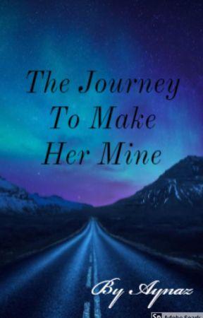 The Journey To Make Her Mine  by AynazFatima5