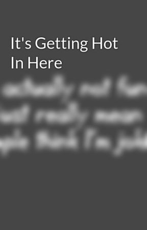 It's Getting Hot In Here by OneShot_Hali