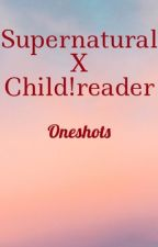 Supernatural x Child!reader oneshots  by just_a_werido
