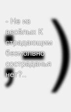 - Не из весёлых К страдающим безмолвно состраданья нет?.. by SergeyAvdeev888
