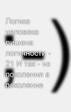 Логика человека лишена логичности - 21 И так - из поколения в поколение by SergeyAvdeev888