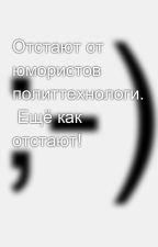 Отстают от юмористов политтехнологи.  Ещё как отстают! by SergeyAvdeev888