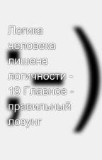 Логика человека лишена логичности - 19 Главное - правильный лозунг by SergeyAvdeev888