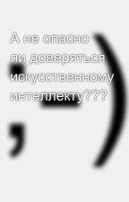 А не опасно ли доверяться искусственному интеллекту??? by SergeyAvdeev888