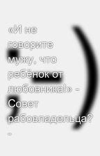 «И не говорите мужу, что ребёнок от любовника!» - Совет рабовладельца? - by SergeyAvdeev888