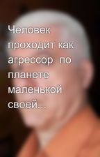 Человек проходит как агрессор  по планете маленькой своей... by SergeyAvdeev888