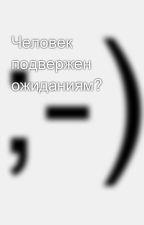 Человек подвержен ожиданиям? by SergeyAvdeev888