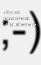 «Кухня» мошенников.  «Полюблятники» by SergeyAvdeev888