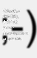 «Мамба» (ММВБ), ФОРТС:  рынок фьючерсов и опционов. by SergeyAvdeev888