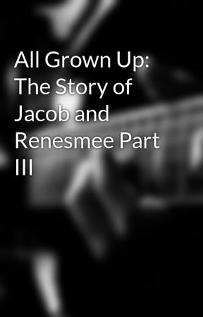 All Grown Up: The Story of Jacob and Renesmee Part III by Vanessawolf2