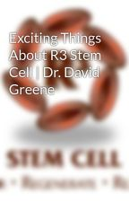 Exciting Things About R3 Stem Cell   Dr. David Greene by r3stemcell