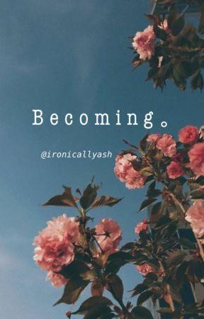 Becoming by ironicallyash