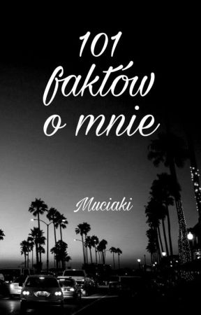 °^°101 Faktów O Mnie°^°~•~czyli w sumie nic ciekawego~•~ ZAKOŃCZONA✓ by Muciaki