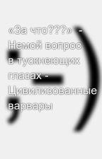 «За что???»  - Немой вопрос в тускнеющих глазах - Цивилизованные варвары by SergeyAvdeev888