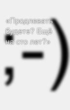 «Продлевать будете? Ещё на сто лет?» by SergeyAvdeev888