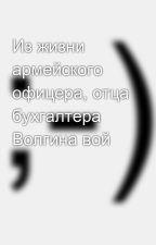 Из жизни армейского офицера, отца бухгалтера Волгина вой by SergeyAvdeev888