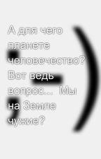А для чего планете человечество? Вот ведь вопрос...  Мы на Земле чужие? by SergeyAvdeev888