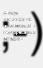 А ведь «черепушки» одинаковые!  - неразрешимая загадка - by SergeyAvdeev888