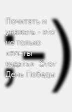 Почитать и уважать - это не только «понты кидать»  Этот День Победы by SergeyAvdeev888