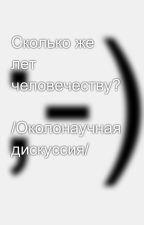Сколько же лет человечеству?  /Околонаучная дискуссия/ by SergeyAvdeev888