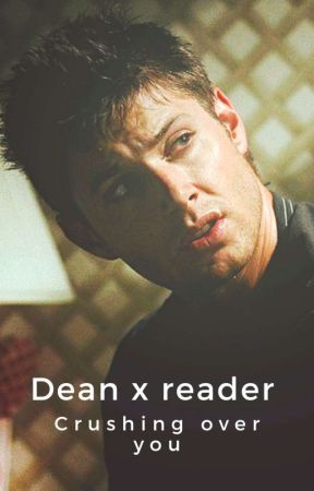 Dean X Reader (Crushing Over You😊)  by distressedsmileyface