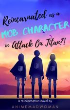 Reincarnated as a Mob Character in Attack On Titan?! by AnimeMadWoman