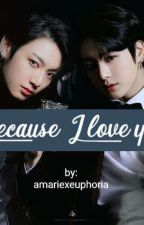Because I Love You(JJK Fanfic) by amariexeuphoria