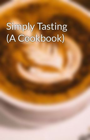 Simply Tasting (A Cookbook) by CoffeeBeanC