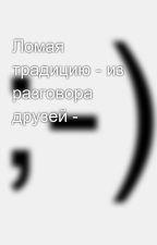 Ломая традицию - из разговора друзей - by SergeyAvdeev888