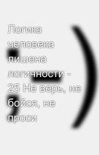 Логика человека лишена логичности - 25 Не верь, не бойся, не проси by SergeyAvdeev888