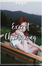EXCEPT CHAERYEONG. (UNDER EDITING) by hapigurl_