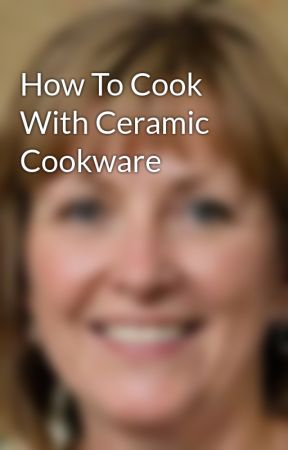 How To Cook With Ceramic Cookware by BarbaraSchuller