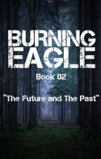 "Burning Eagle | Book 02: ""The Future and The Past."" by user67262461"