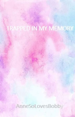 OS - TRAPPED IN MY MEMORY by AnneSoLovesBobby