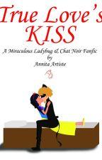 True Love's Kiss - A Miraculous Ladybug & Chat Noir Fanfic by Anniartist39