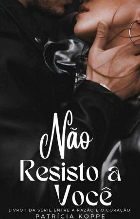 Não resisto a você - 1°Livro da Série Entre a Razão e o Coração( Degustação ) by PatriciaKoppe