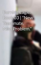 "Burning Eagle: Book 03 | ""New Teammate, New Problem."" by user67262461"